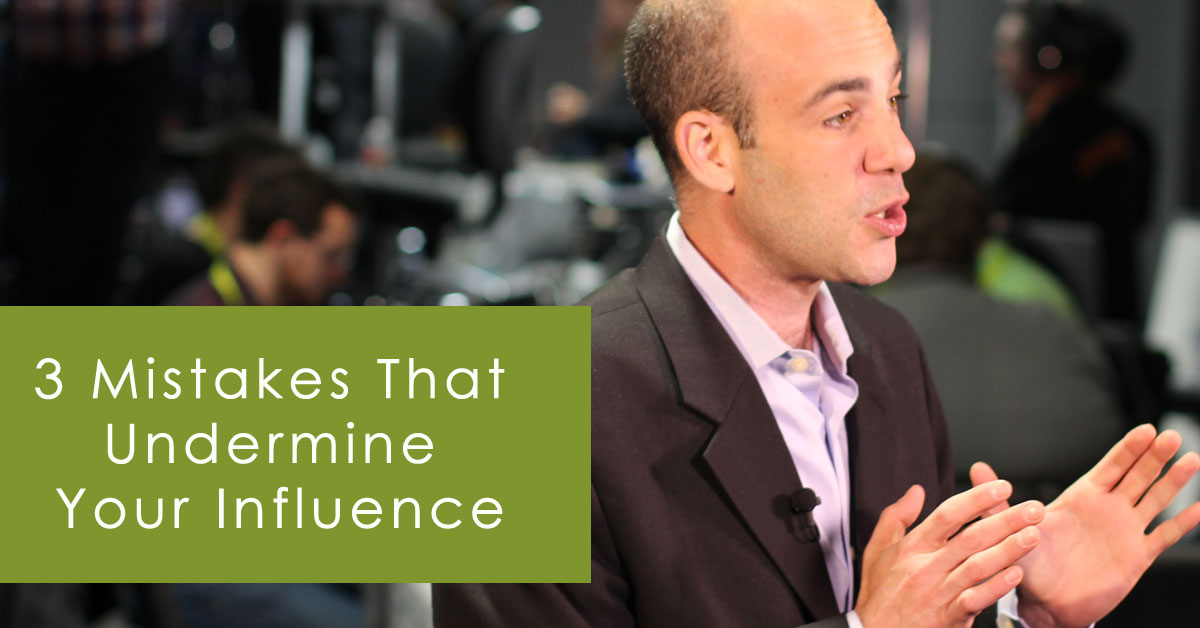 3 Mistakes that Undermine Your Influence